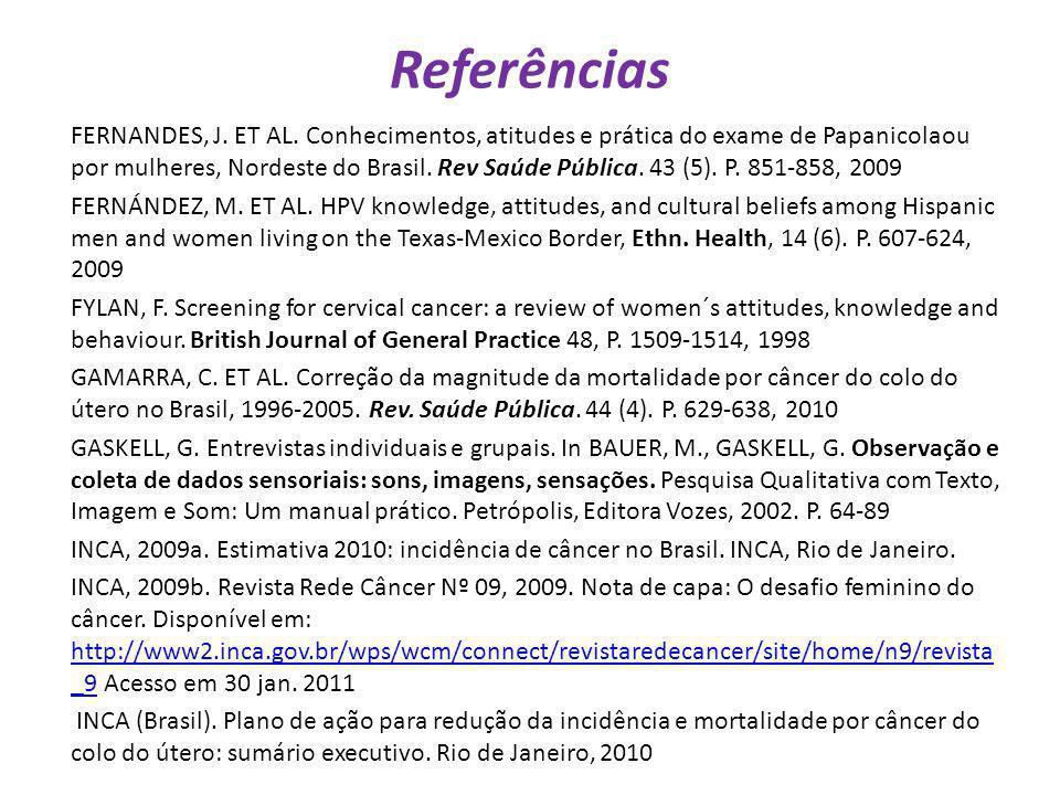 Referências FERNANDES, J. ET AL. Conhecimentos, atitudes e prática do exame de Papanicolaou por mulheres, Nordeste do Brasil. Rev Saúde Pública. 43 (5