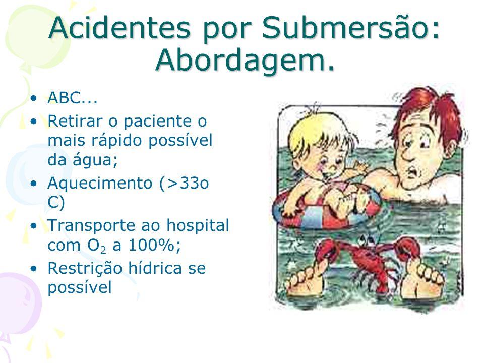 Acidentes por Submersão: Abordagem. ABC... Retirar o paciente o mais rápido possível da água; Aquecimento (>33o C) Transporte ao hospital com O 2 a 10