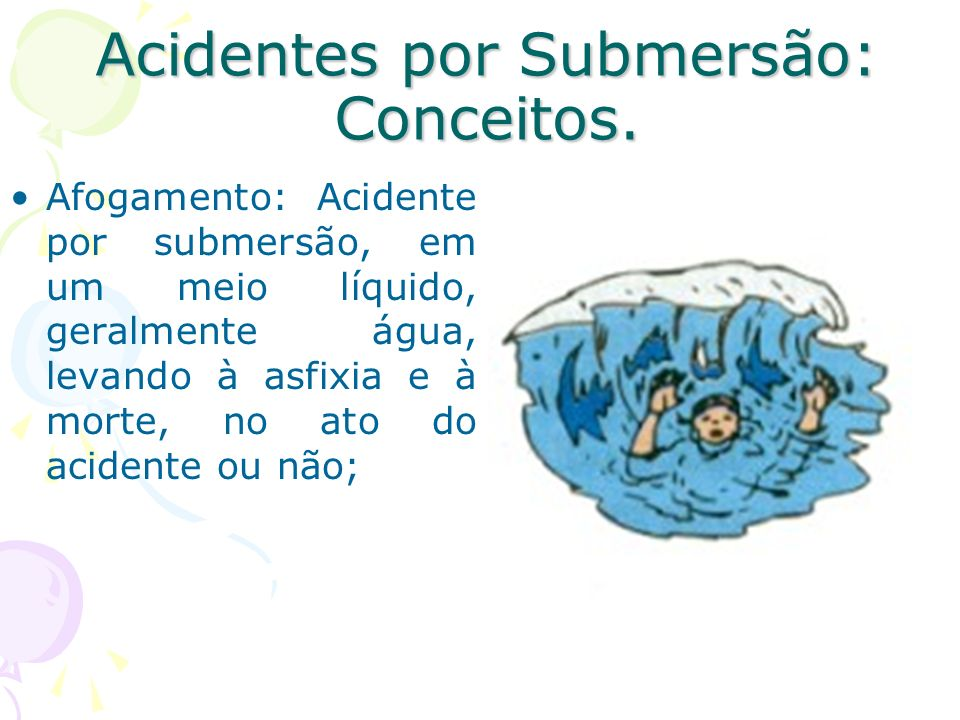 Acidentes por Submersão: Conceitos. Afogamento: Acidente por submersão, em um meio líquido, geralmente água, levando à asfixia e à morte, no ato do ac