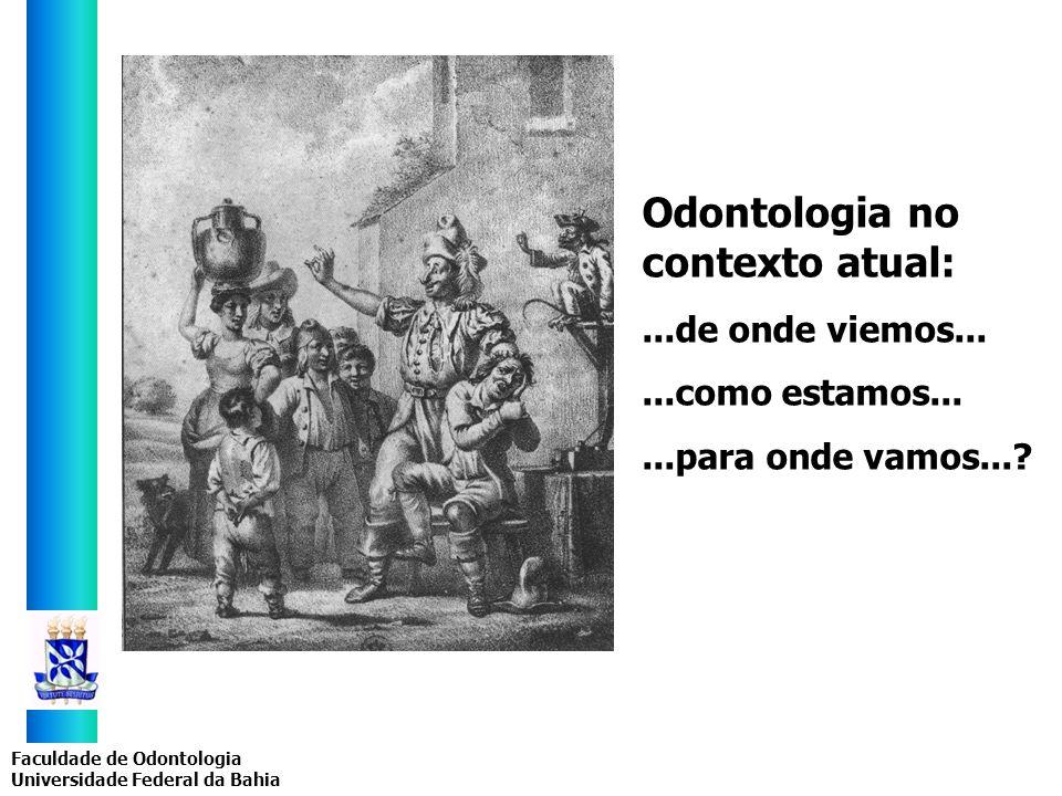 Faculdade de Odontologia Universidade Federal da Bahia Odontologia no contexto atual:...de onde viemos......como estamos......para onde vamos...?