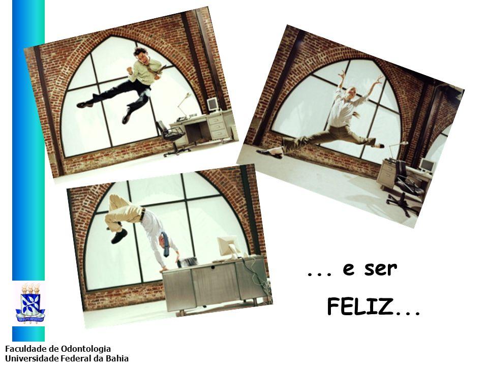 Faculdade de Odontologia Universidade Federal da Bahia... e ser FELIZ...