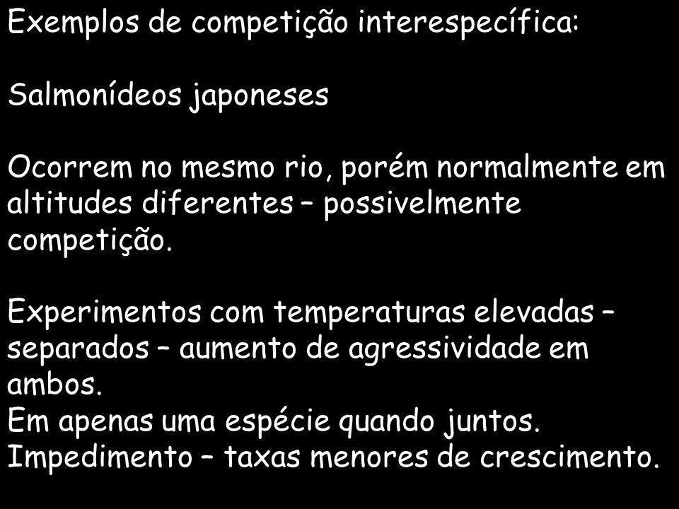 Exemplos de competição interespecífica: Salmonídeos japoneses Ocorrem no mesmo rio, porém normalmente em altitudes diferentes – possivelmente competiç