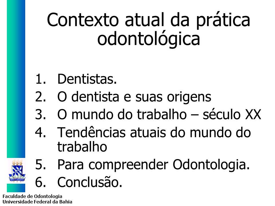 Faculdade de Odontologia Universidade Federal da Bahia Contexto atual da prática odontológica 1.Dentistas. 2.O dentista e suas origens 3.O mundo do tr