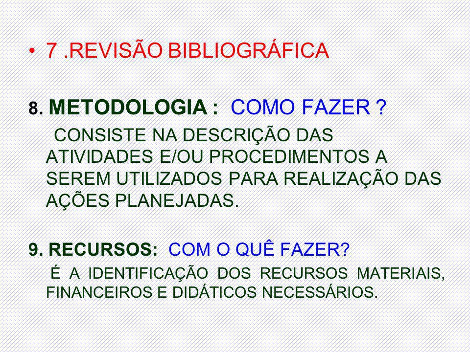 7.REVISÃO BIBLIOGRÁFICA 8. METODOLOGIA : COMO FAZER ? CONSISTE NA DESCRIÇÃO DAS ATIVIDADES E/OU PROCEDIMENTOS A SEREM UTILIZADOS PARA REALIZAÇÃO DAS A