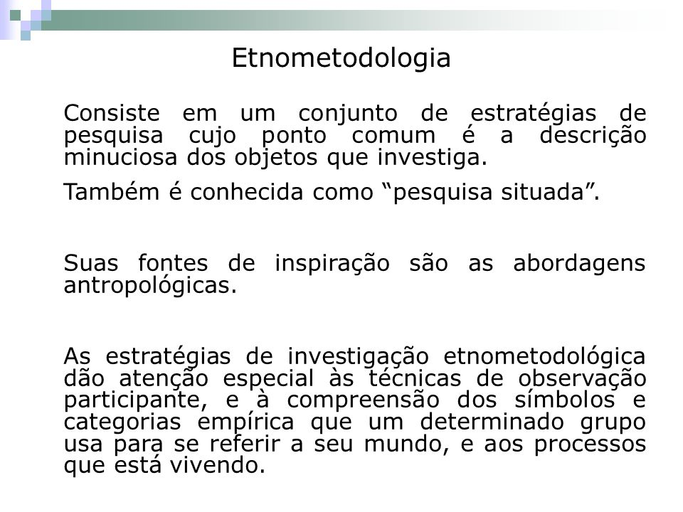 Etnometodologia Consiste em um conjunto de estratégias de pesquisa cujo ponto comum é a descrição minuciosa dos objetos que investiga. Também é conhec