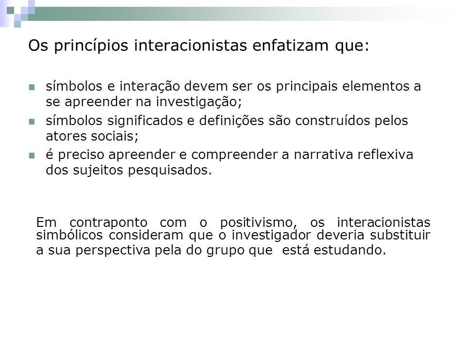 Os princípios interacionistas enfatizam que: símbolos e interação devem ser os principais elementos a se apreender na investigação; símbolos significados e definições são construídos pelos atores sociais; é preciso apreender e compreender a narrativa reflexiva dos sujeitos pesquisados.