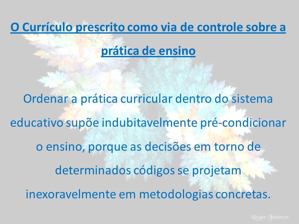 O Currículo prescrito como via de controle sobre a prática de ensino Ordenar a prática curricular dentro do sistema educativo supõe indubitavelmente p