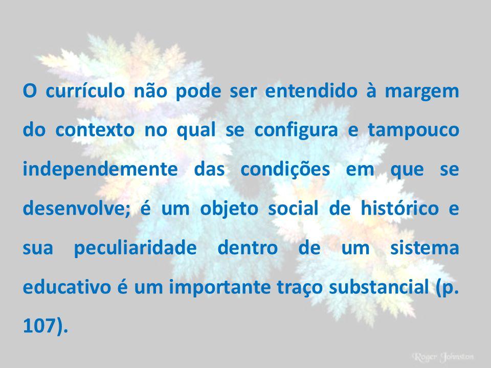 O currículo não pode ser entendido à margem do contexto no qual se configura e tampouco independemente das condições em que se desenvolve; é um objeto