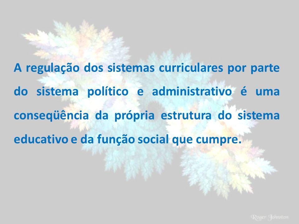 A regulação dos sistemas curriculares por parte do sistema político e administrativo é uma conseqüência da própria estrutura do sistema educativo e da