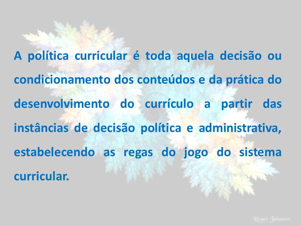 A política curricular é toda aquela decisão ou condicionamento dos conteúdos e da prática do desenvolvimento do currículo a partir das instâncias de d