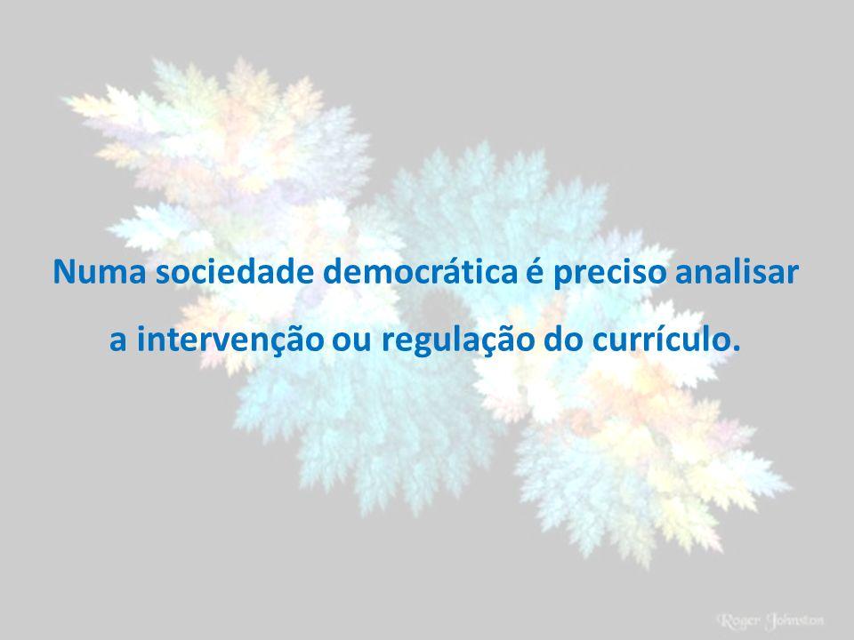 Numa sociedade democrática é preciso analisar a intervenção ou regulação do currículo.