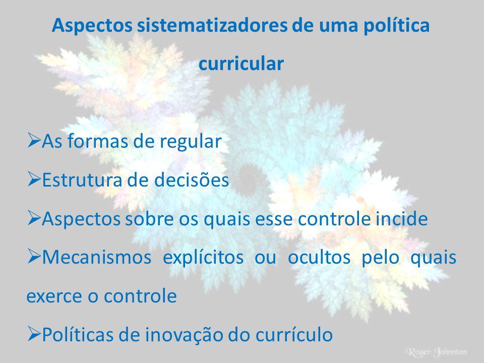 Aspectos sistematizadores de uma política curricular As formas de regular Estrutura de decisões Aspectos sobre os quais esse controle incide Mecanismo