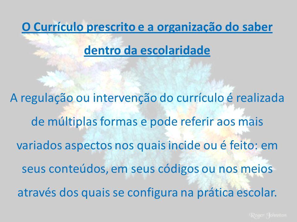 O Currículo prescrito e a organização do saber dentro da escolaridade A regulação ou intervenção do currículo é realizada de múltiplas formas e pode r