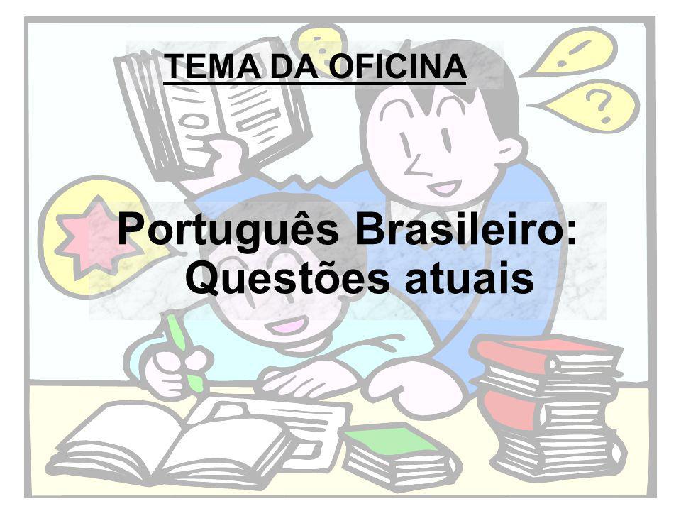 TEMA DA OFICINA Português Brasileiro: Questões atuais