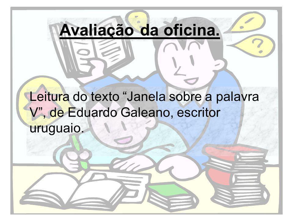 Avaliação da oficina. Leitura do texto Janela sobre a palavra V, de Eduardo Galeano, escritor uruguaio.