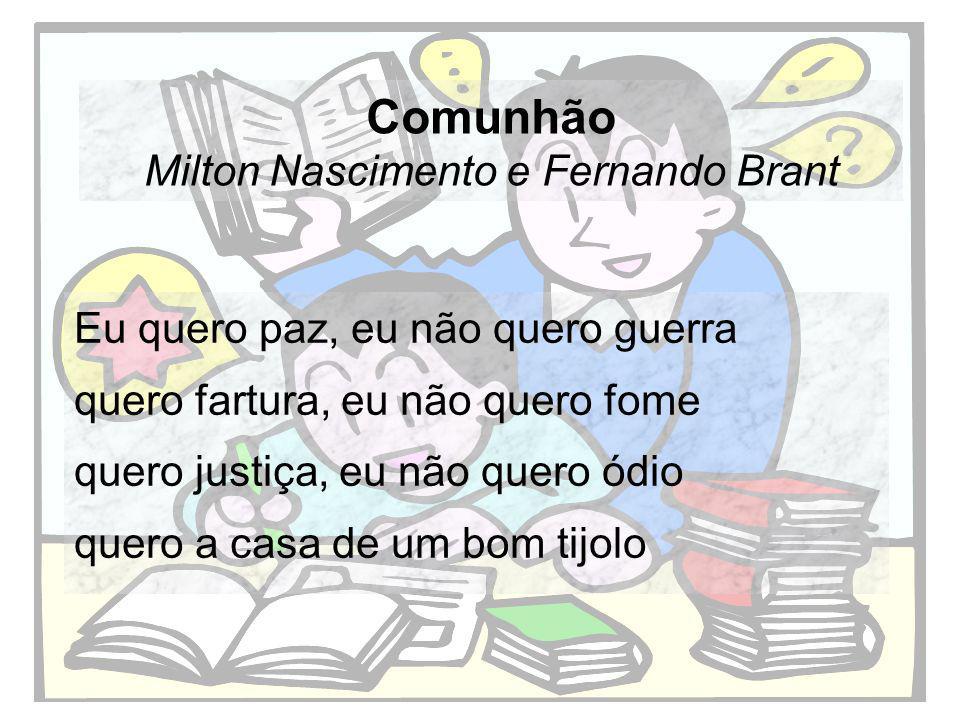 Comunhão Milton Nascimento e Fernando Brant Eu quero paz, eu não quero guerra quero fartura, eu não quero fome quero justiça, eu não quero ódio quero