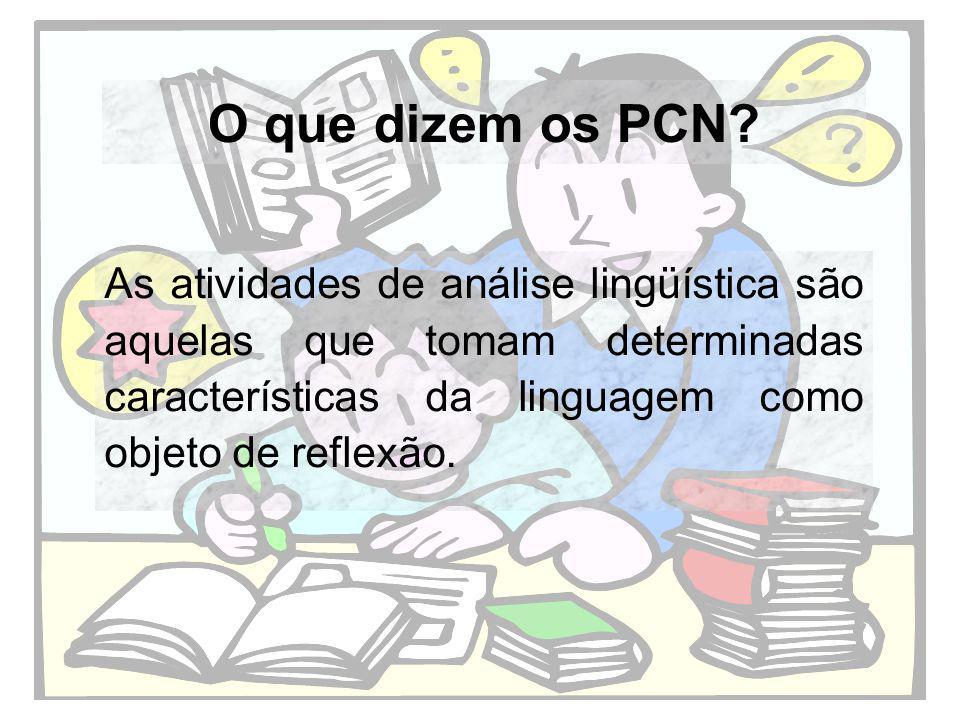 O que dizem os PCN? As atividades de análise lingüística são aquelas que tomam determinadas características da linguagem como objeto de reflexão.