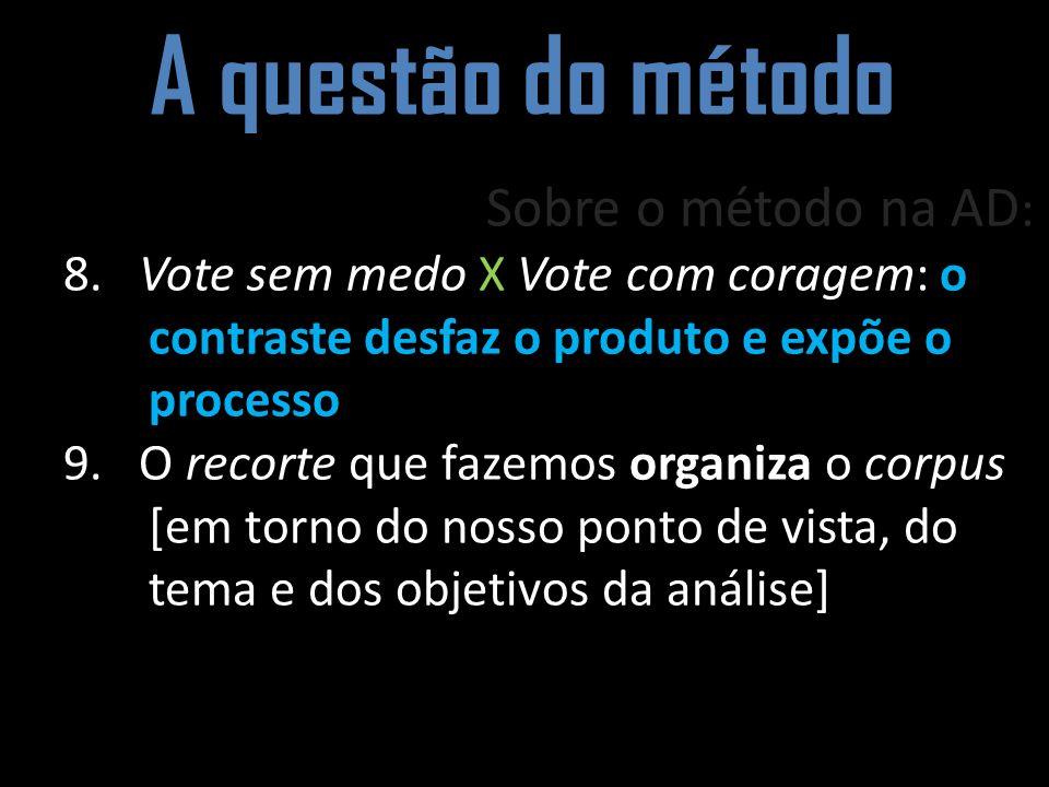 A questão do método Sobre o método na AD : 8. Vote sem medo X Vote com coragem: o contraste desfaz o produto e expõe o processo 9. O recorte que fazem