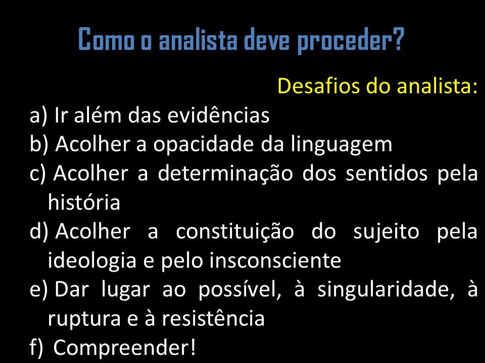Como o analista deve proceder? Desafios do analista: a) Ir além das evidências b) Acolher a opacidade da linguagem c) Acolher a determinação dos senti