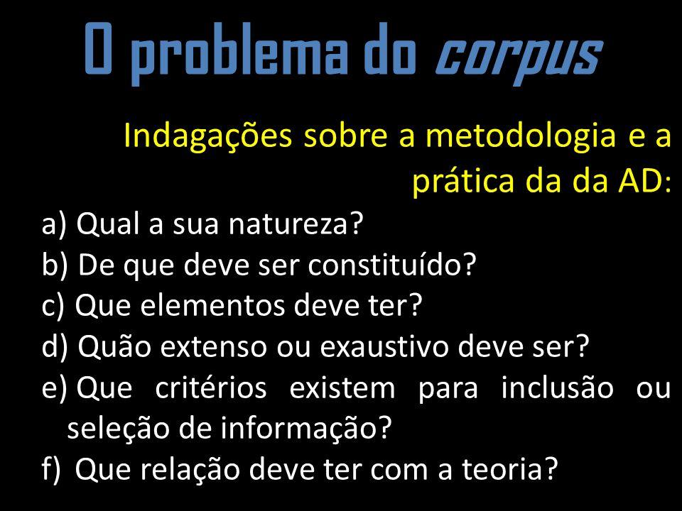 O problema do corpus Indagações sobre a metodologia e a prática da da AD : a) Qual a sua natureza? b) De que deve ser constituído? c) Que elementos de