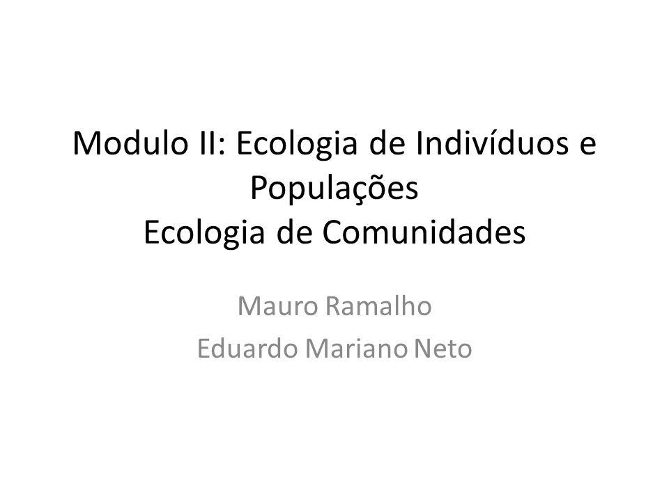 Modulo II: Ecologia de Indivíduos e Populações Ecologia de Comunidades Mauro Ramalho Eduardo Mariano Neto