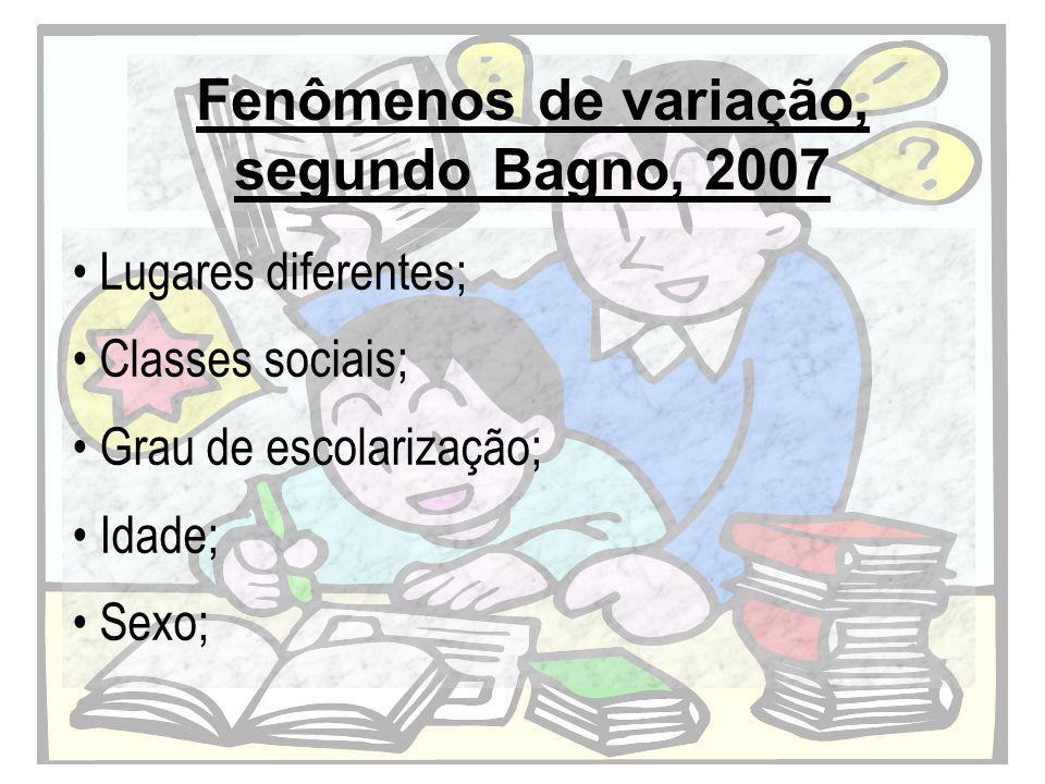 Fenômenos de variação, segundo Bagno, 2007 Lugares diferentes; Classes sociais; Grau de escolarização; Idade; Sexo;