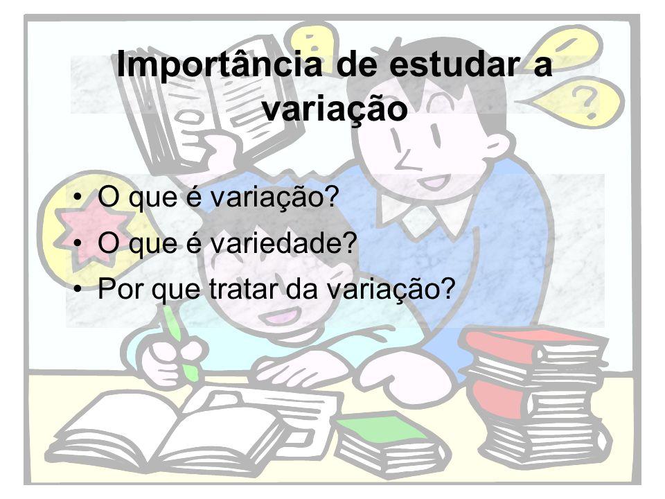 Importância de estudar a variação O que é variação? O que é variedade? Por que tratar da variação?