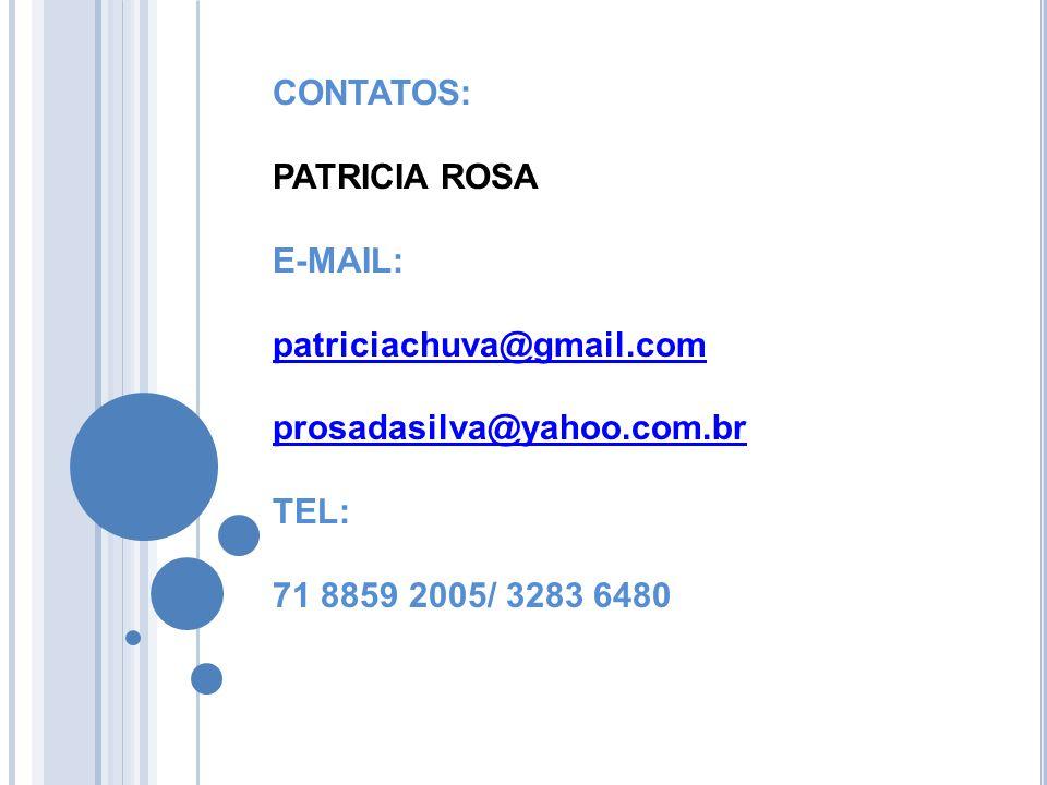 CONTATOS: PATRICIA ROSA E-MAIL: patriciachuva@gmail.com prosadasilva@yahoo.com.br TEL: 71 8859 2005/ 3283 6480