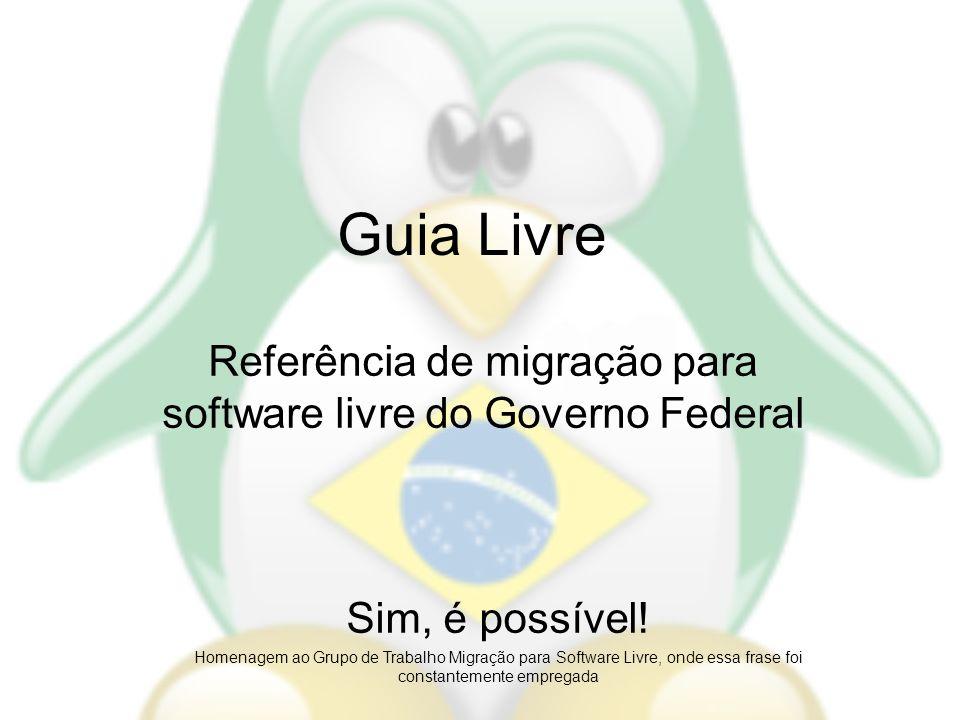 Guia Livre Referência de migração para software livre do Governo Federal Sim, é possível! Homenagem ao Grupo de Trabalho Migração para Software Livre,