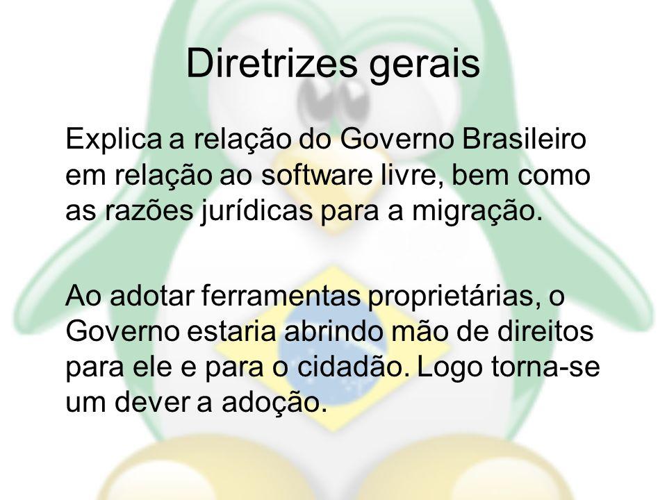 Diretrizes gerais Explica a relação do Governo Brasileiro em relação ao software livre, bem como as razões jurídicas para a migração. Ao adotar ferram