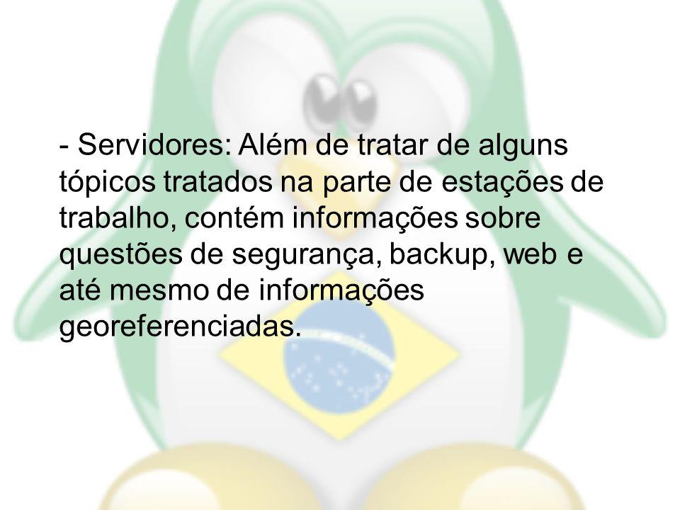 - Servidores: Além de tratar de alguns tópicos tratados na parte de estações de trabalho, contém informações sobre questões de segurança, backup, web
