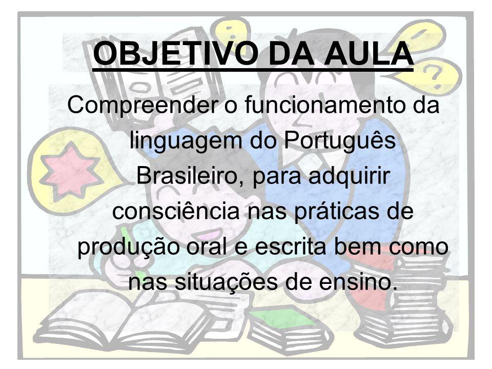 OBJETIVO DA AULA Compreender o funcionamento da linguagem do Português Brasileiro, para adquirir consciência nas práticas de produção oral e escrita b