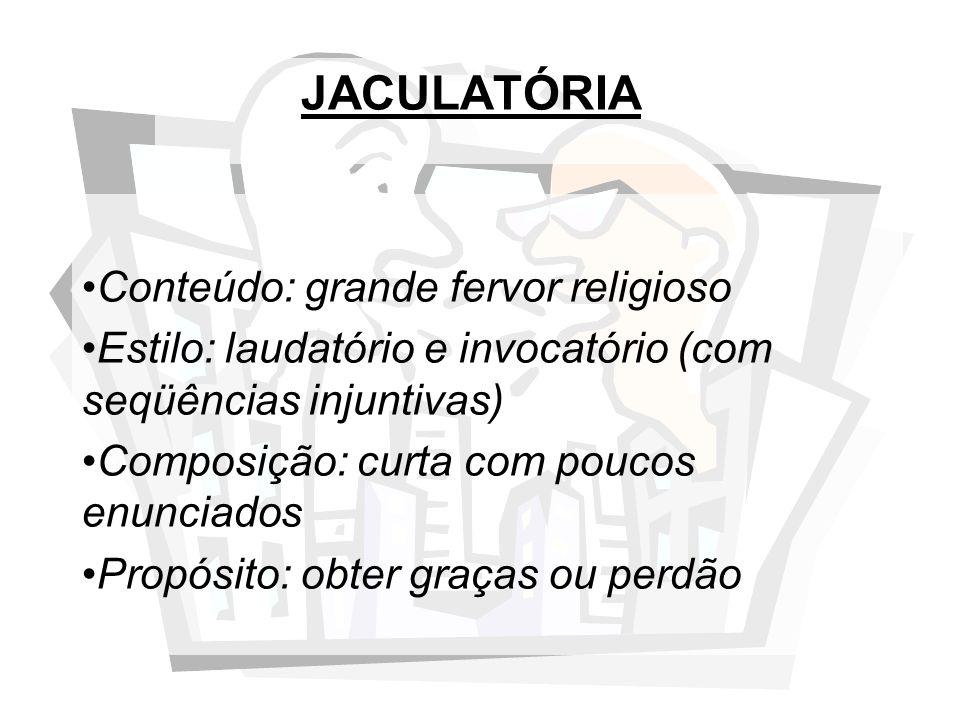 JACULATÓRIA Conteúdo: grande fervor religioso Estilo: laudatório e invocatório (com seqüências injuntivas) Composição: curta com poucos enunciados Pro