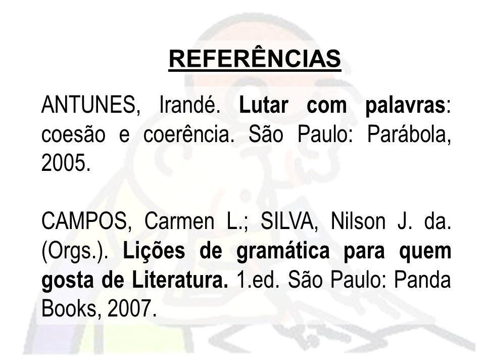 REFERÊNCIAS ANTUNES, Irandé. Lutar com palavras : coesão e coerência. São Paulo: Parábola, 2005. CAMPOS, Carmen L.; SILVA, Nilson J. da. (Orgs.). Liçõ
