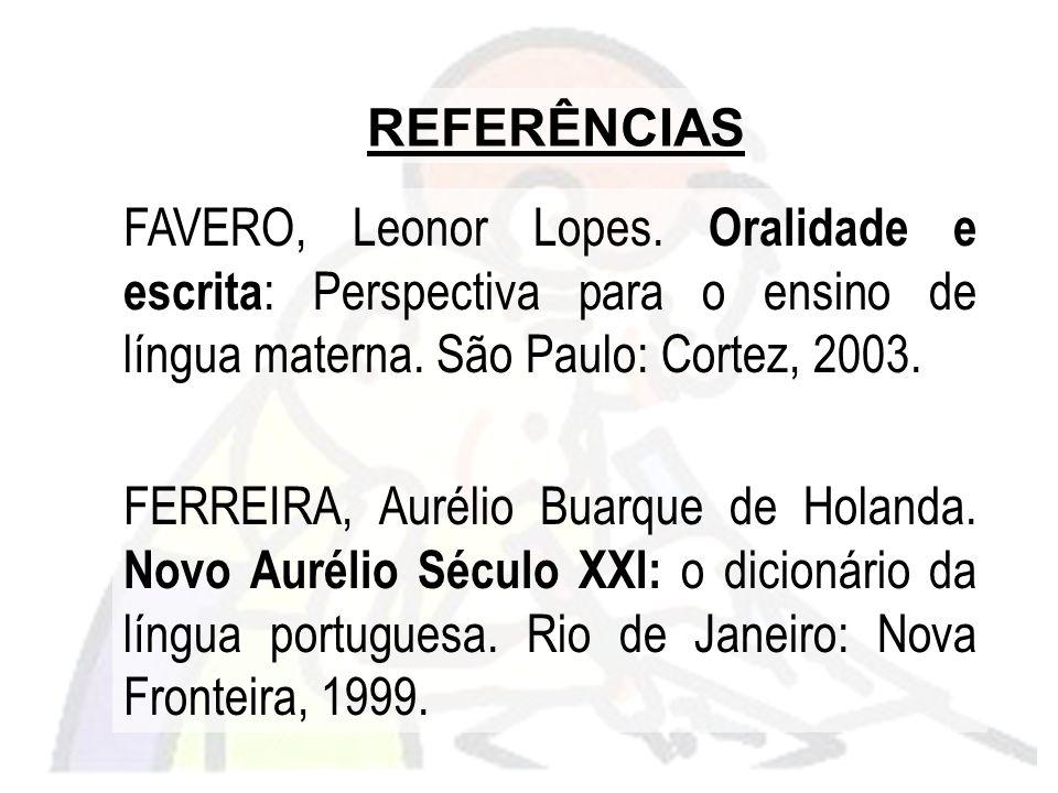FAVERO, Leonor Lopes. Oralidade e escrita : Perspectiva para o ensino de língua materna. São Paulo: Cortez, 2003. FERREIRA, Aurélio Buarque de Holanda