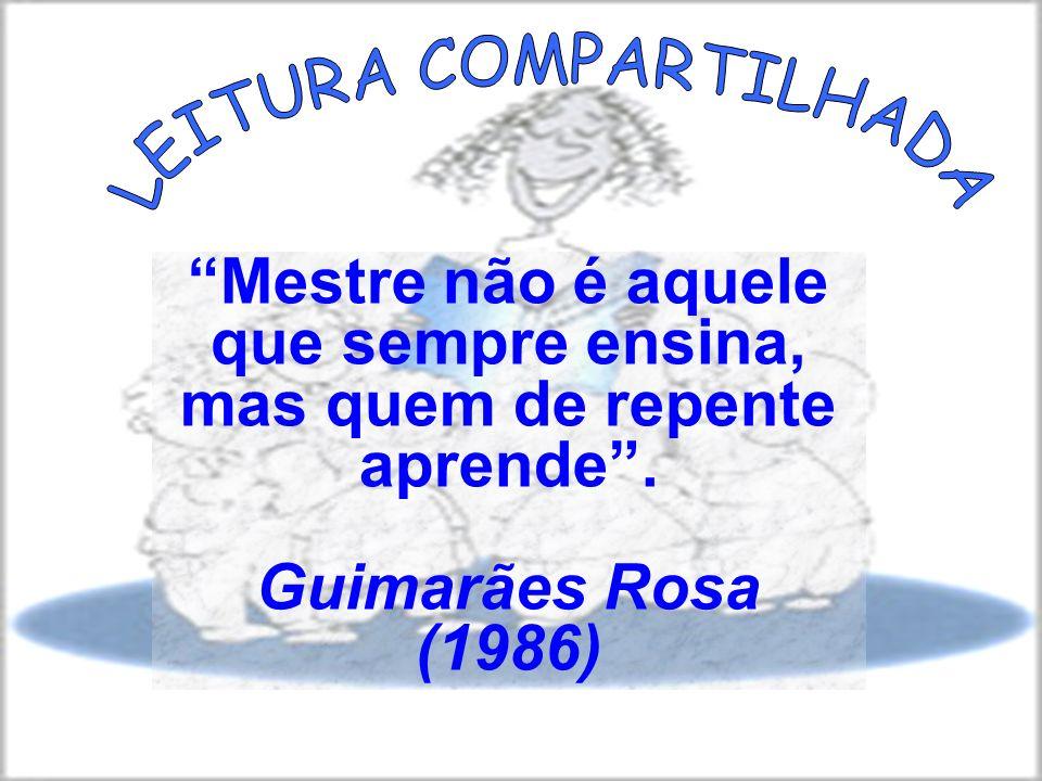 Mestre não é aquele que sempre ensina, mas quem de repente aprende. Guimarães Rosa (1986)