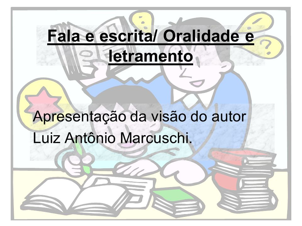 Fala e escrita/ Oralidade e letramento Apresentação da visão do autor Luiz Antônio Marcuschi.