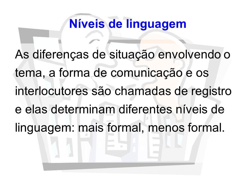 Níveis de linguagem As diferenças de situação envolvendo o tema, a forma de comunicação e os interlocutores são chamadas de registro e elas determinam