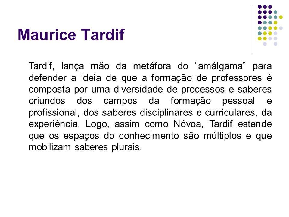 Maurice Tardif Tardif, lança mão da metáfora do amálgama para defender a ideia de que a formação de professores é composta por uma diversidade de proc