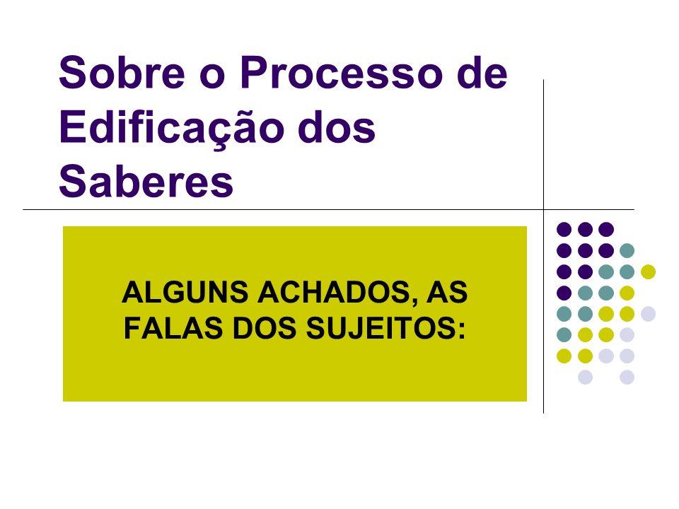 ALGUNS ACHADOS, AS FALAS DOS SUJEITOS: Sobre o Processo de Edificação dos Saberes