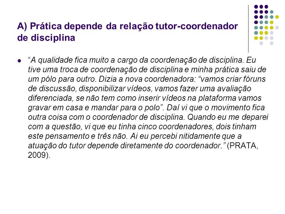 A) Prática depende da relação tutor-coordenador de disciplina A qualidade fica muito a cargo da coordenação de disciplina. Eu tive uma troca de coorde