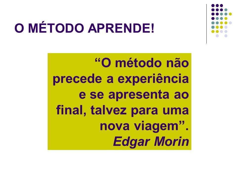 O MÉTODO APRENDE! O método não precede a experiência e se apresenta ao final, talvez para uma nova viagem. Edgar Morin