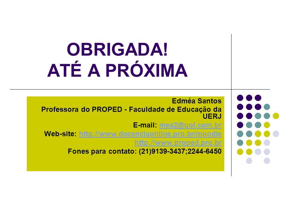 OBRIGADA! ATÉ A PRÓXIMA Edméa Santos Professora do PROPED - Faculdade de Educação da UERJ E-mail: mea2@uol.com.brmea2@uol.com.br Web-site: http://www.
