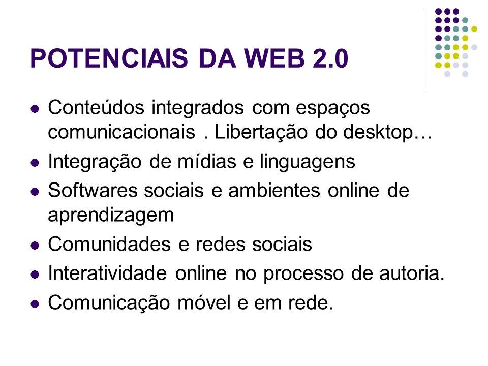 POTENCIAIS DA WEB 2.0 Conteúdos integrados com espaços comunicacionais. Libertação do desktop… Integração de mídias e linguagens Softwares sociais e a