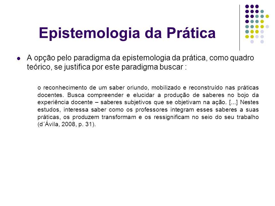 Epistemologia da Prática A opção pelo paradigma da epistemologia da prática, como quadro teórico, se justifica por este paradigma buscar : o reconheci