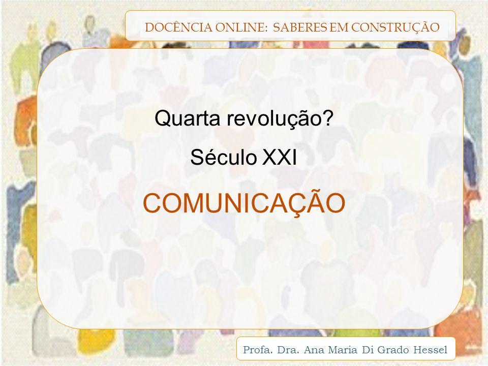DOCÊNCIA ONLINE: SABERES EM CONSTRUÇÃO Profa. Dra. Ana Maria Di Grado Hessel Quarta revolução? Século XXI COMUNICAÇÃO