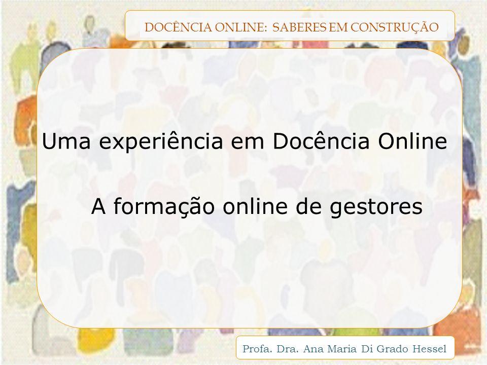 DOCÊNCIA ONLINE: SABERES EM CONSTRUÇÃO Profa. Dra. Ana Maria Di Grado Hessel A formação online de gestores Uma experiência em Docência Online