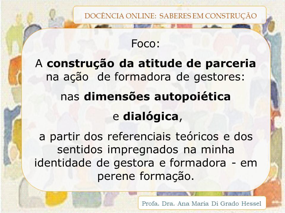 DOCÊNCIA ONLINE: SABERES EM CONSTRUÇÃO Profa. Dra. Ana Maria Di Grado Hessel Foco: A construção da atitude de parceria na ação de formadora de gestore