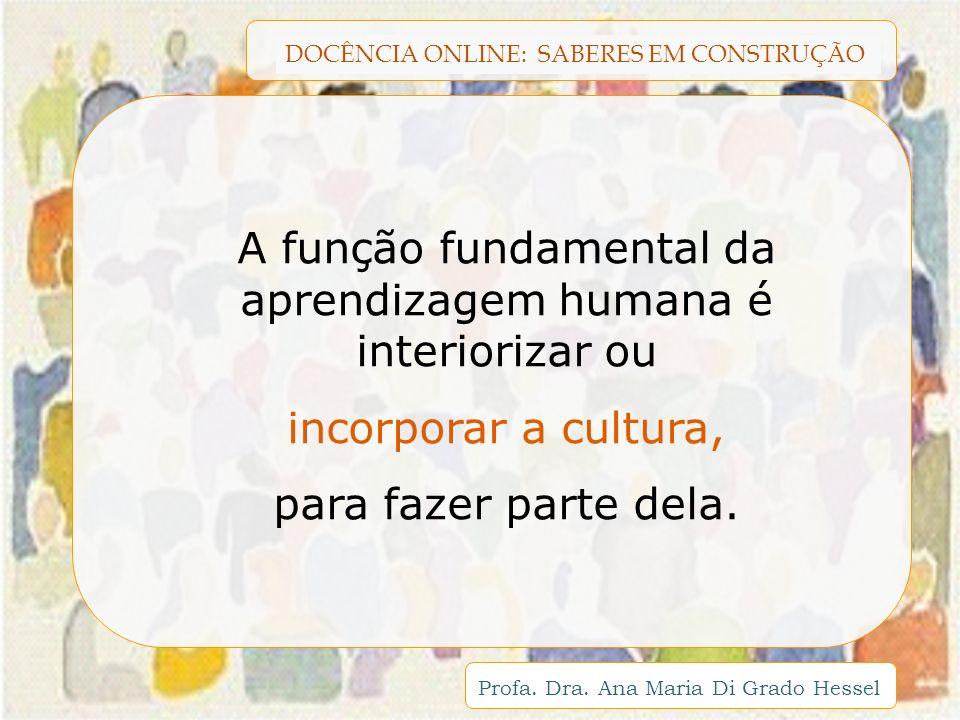 DOCÊNCIA ONLINE: SABERES EM CONSTRUÇÃO Profa. Dra. Ana Maria Di Grado Hessel A função fundamental da aprendizagem humana é interiorizar ou incorporar
