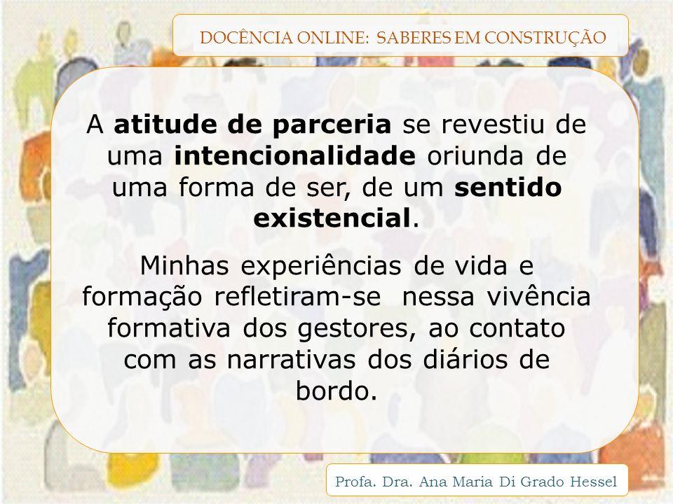 DOCÊNCIA ONLINE: SABERES EM CONSTRUÇÃO Profa. Dra. Ana Maria Di Grado Hessel A atitude de parceria se revestiu de uma intencionalidade oriunda de uma